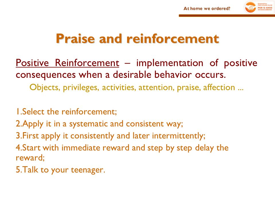 Praise and reinforcement Positive Reinforcement – implementation of positive consequences when a desirable behavior occurs.