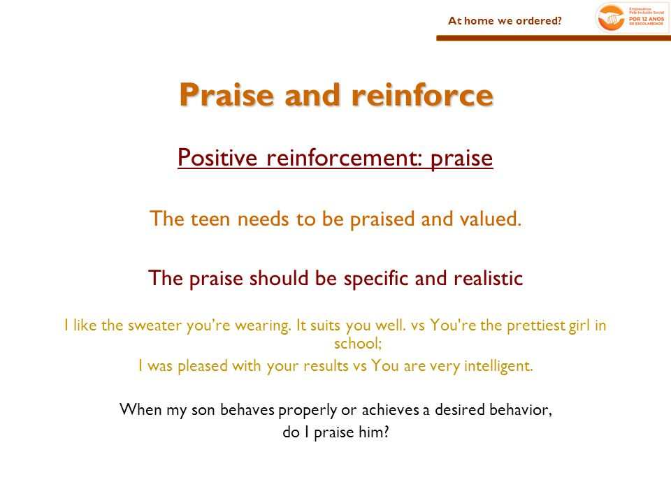 Praise and reinforce Positive reinforcement: praise The teen needs to be praised and valued.