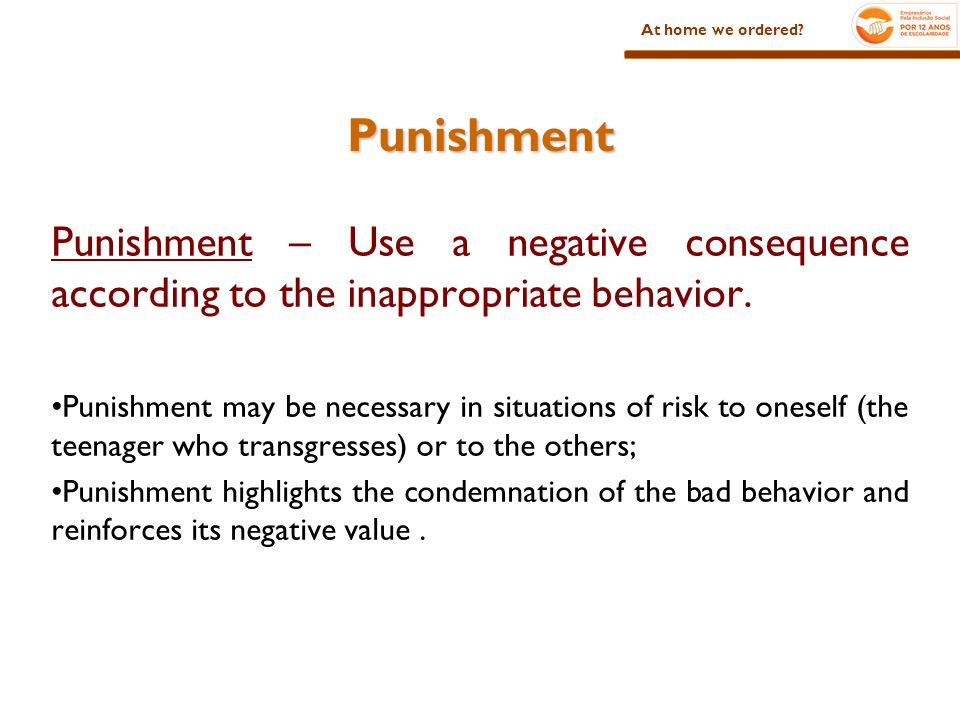 Punishment Punishment – Use a negative consequence according to the inappropriate behavior. Punishment may be necessary in situations of risk to onese