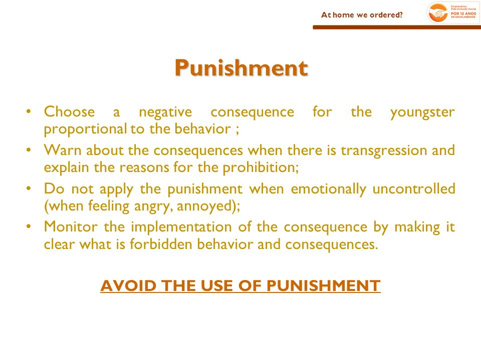 Punishment Choose a negative consequence for the youngster proportional to the behavior ; Warn about the consequences when there is transgression and explain the reasons for the prohibition; Do not apply the punishment when emotionally uncontrolled (when feeling angry, annoyed); Monitor the implementation of the consequence by making it clear what is forbidden behavior and consequences.
