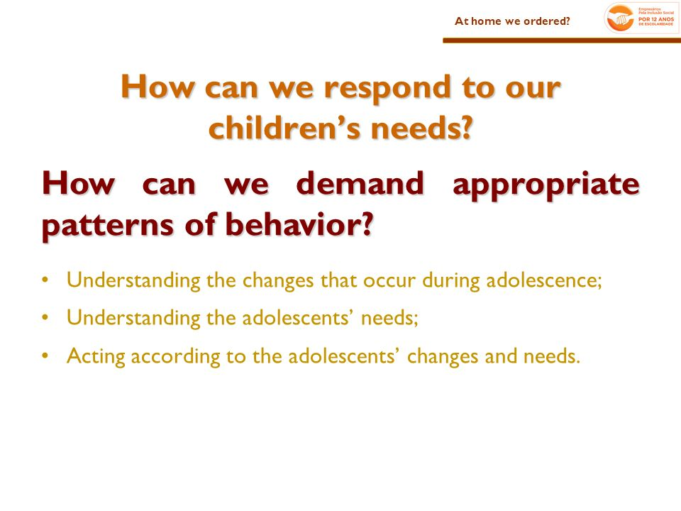 How can we respond to our childrens needs? Understanding the changes that occur during adolescence; Understanding the adolescents needs; Acting accord