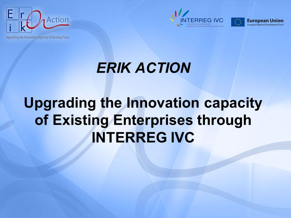 ERIK ACTION Upgrading the Innovation capacity of Existing Enterprises through INTERREG IVC
