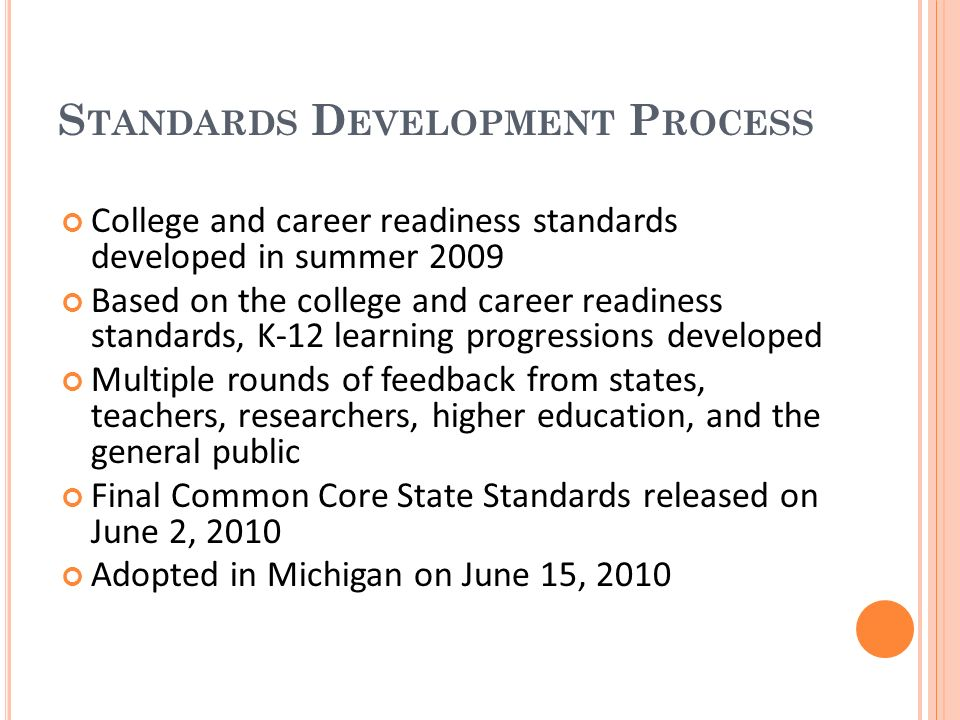 S TANDARDS D EVELOPMENT P ROCESS College and career readiness standards developed in summer 2009 Based on the college and career readiness standards, K-12 learning progressions developed Multiple rounds of feedback from states, teachers, researchers, higher education, and the general public Final Common Core State Standards released on June 2, 2010 Adopted in Michigan on June 15, 2010