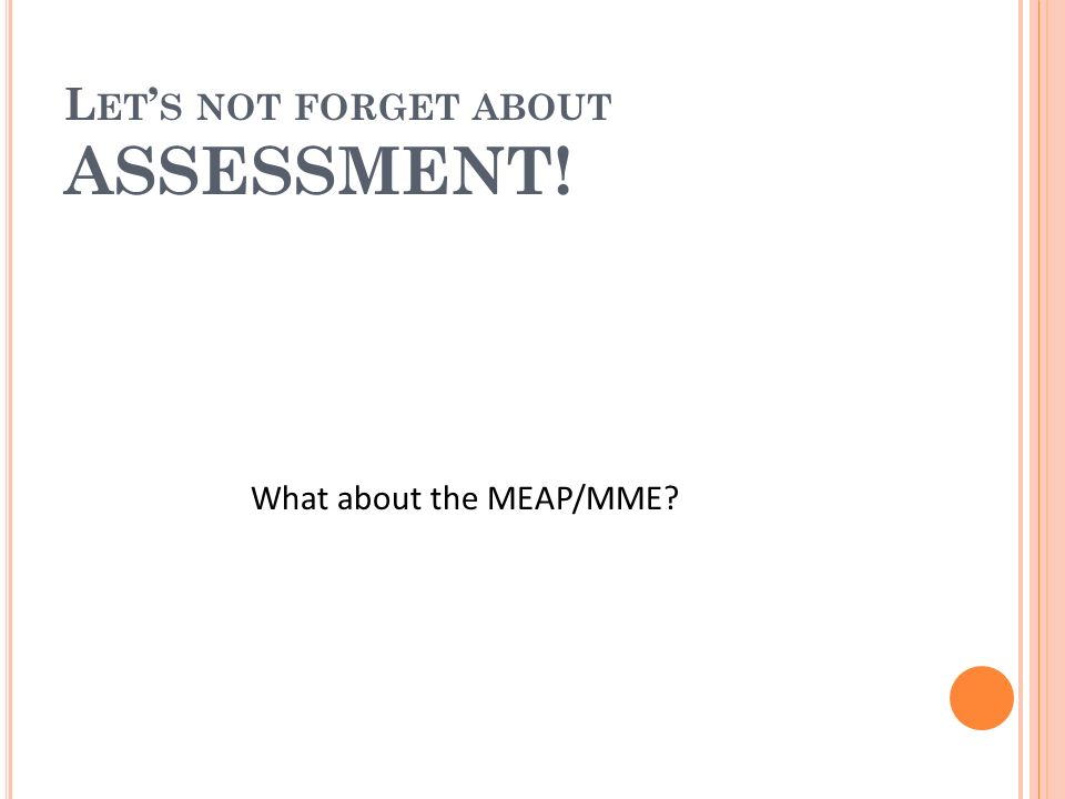 L ET S NOT FORGET ABOUT ASSESSMENT! What about the MEAP/MME