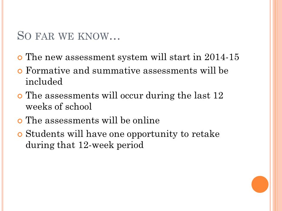 S O FAR WE KNOW … The new assessment system will start in 2014-15 Formative and summative assessments will be included The assessments will occur during the last 12 weeks of school The assessments will be online Students will have one opportunity to retake during that 12-week period
