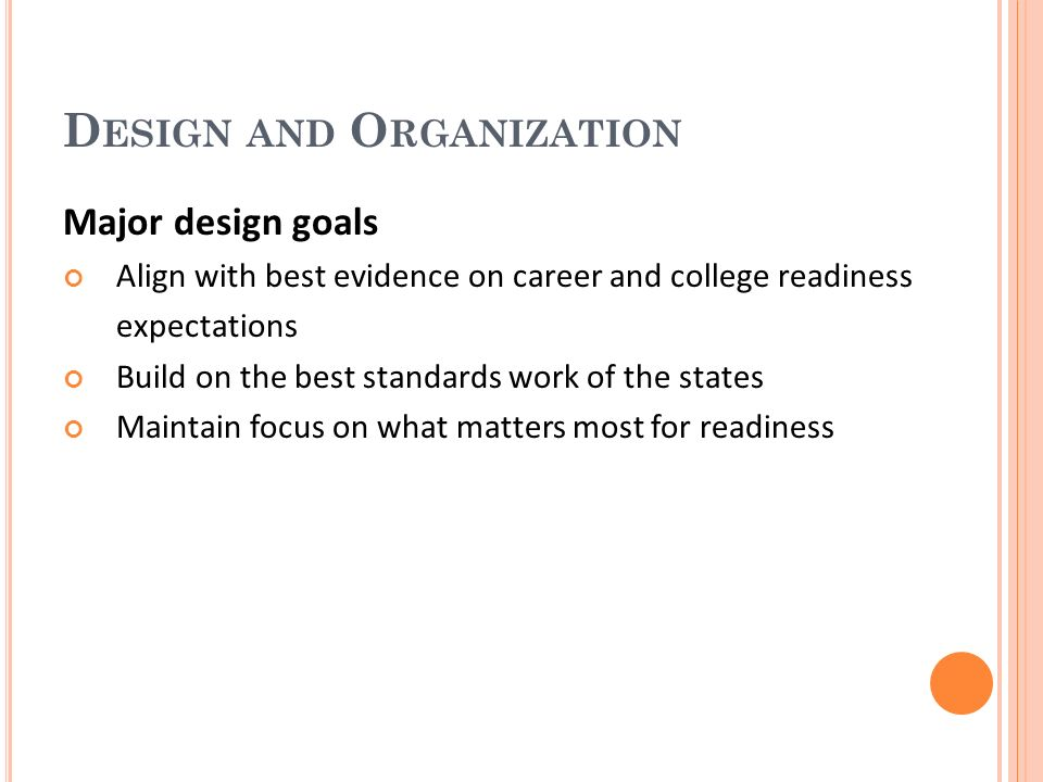D ESIGN AND O RGANIZATION Major design goals Align with best evidence on career and college readiness expectations Build on the best standards work of the states Maintain focus on what matters most for readiness