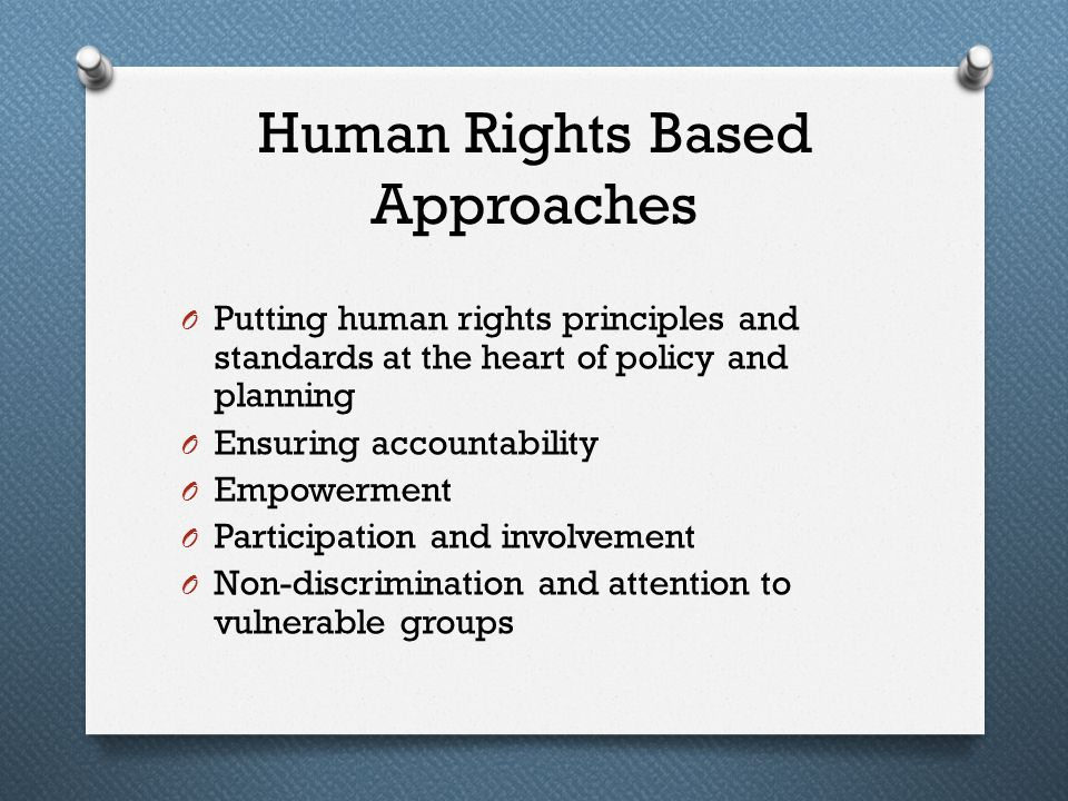 Human Rights Based Approaches O Putting human rights principles and standards at the heart of policy and planning O Ensuring accountability O Empowerm