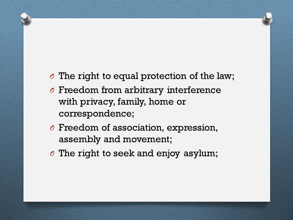 O The right to equal protection of the law; O Freedom from arbitrary interference with privacy, family, home or correspondence; O Freedom of associati