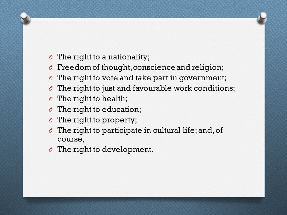 O The right to a nationality; O Freedom of thought, conscience and religion; O The right to vote and take part in government; O The right to just and