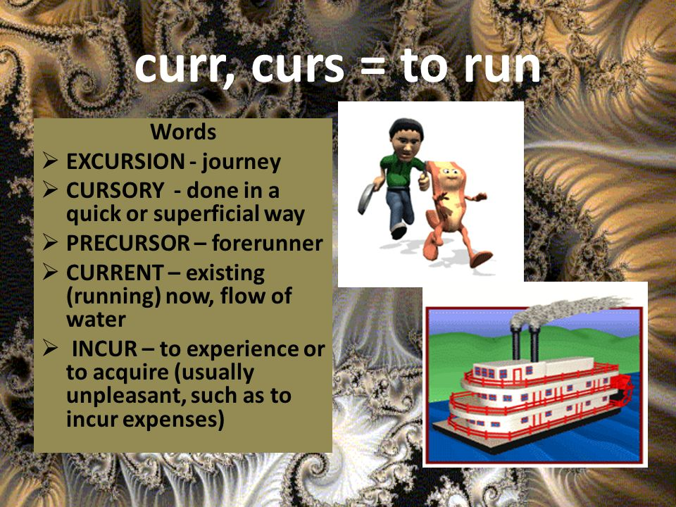 curr, curs = to run Words EXCURSION - journey CURSORY - done in a quick or superficial way PRECURSOR – forerunner CURRENT – existing (running) now, flow of water INCUR – to experience or to acquire (usually unpleasant, such as to incur expenses)