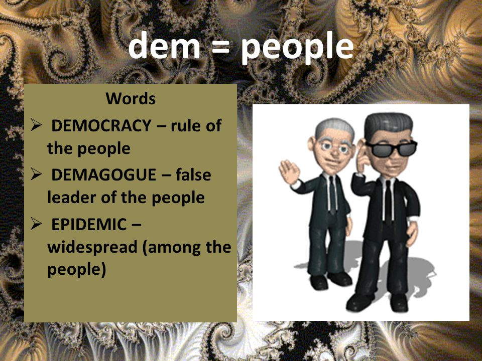 dem = people Words DEMOCRACY – rule of the people DEMAGOGUE – false leader of the people EPIDEMIC – widespread (among the people)