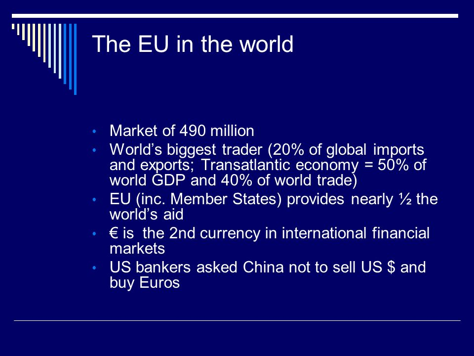 The EU in the world Market of 490 million Worlds biggest trader (20% of global imports and exports; Transatlantic economy = 50% of world GDP and 40% of world trade) EU (inc.