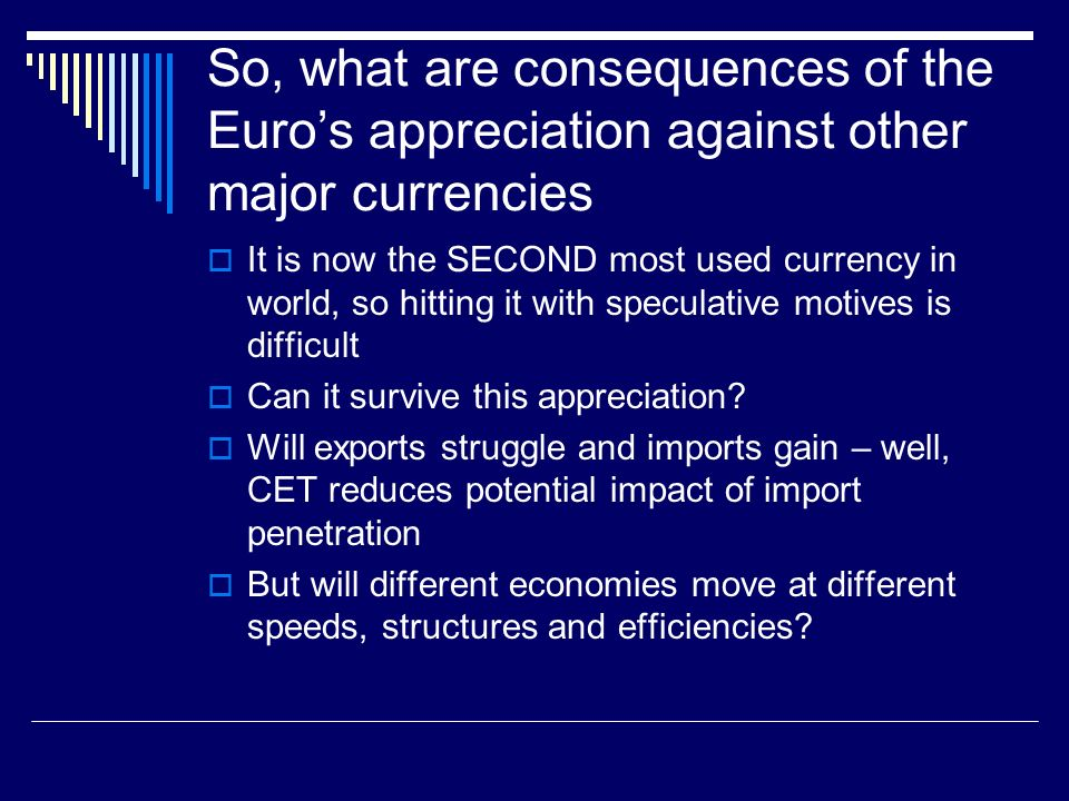 So, what are consequences of the Euros appreciation against other major currencies It is now the SECOND most used currency in world, so hitting it with speculative motives is difficult Can it survive this appreciation.