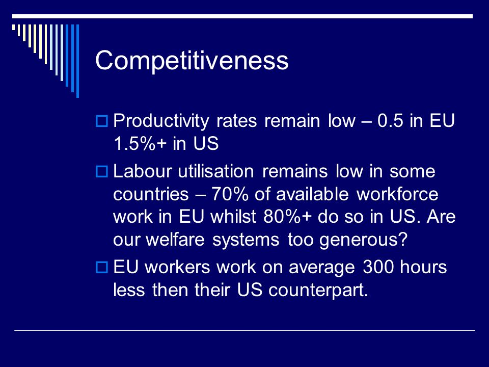 Competitiveness Productivity rates remain low – 0.5 in EU 1.5%+ in US Labour utilisation remains low in some countries – 70% of available workforce work in EU whilst 80%+ do so in US.