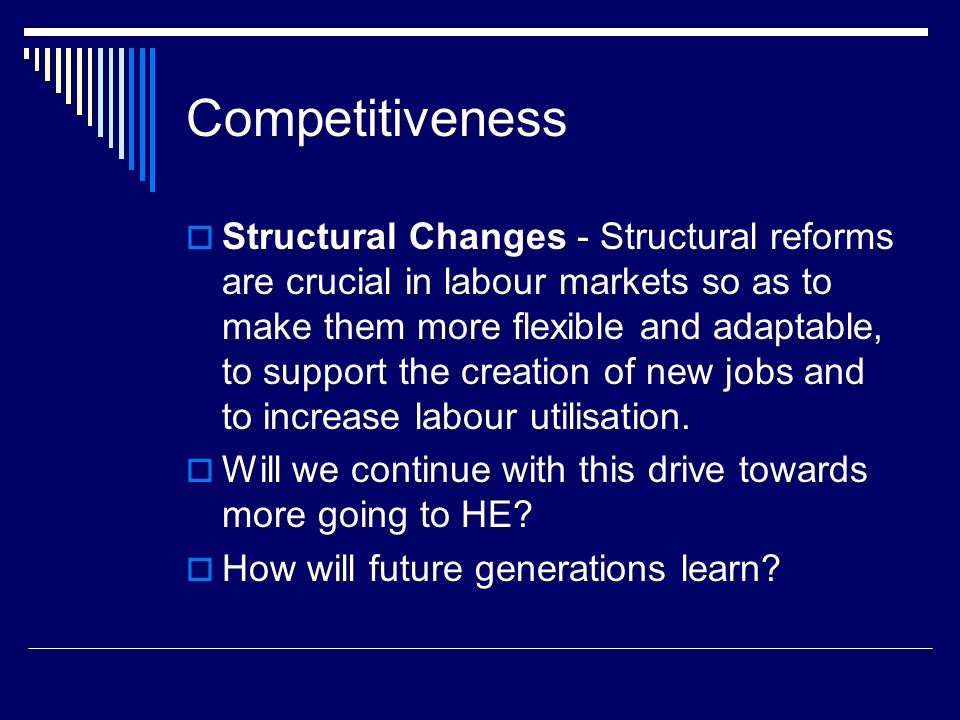 Competitiveness Structural Changes - Structural reforms are crucial in labour markets so as to make them more flexible and adaptable, to support the creation of new jobs and to increase labour utilisation.