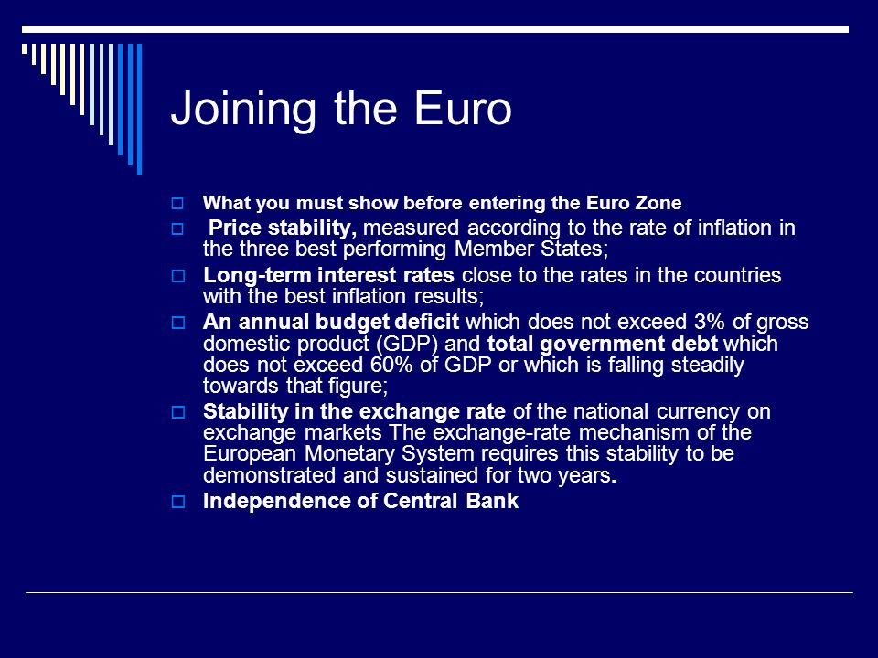 Joining the Euro What you must show before entering the Euro Zone Price stability, measured according to the rate of inflation in the three best performing Member States; Long-term interest rates close to the rates in the countries with the best inflation results; An annual budget deficit which does not exceed 3% of gross domestic product (GDP) and total government debt which does not exceed 60% of GDP or which is falling steadily towards that figure; Stability in the exchange rate of the national currency on exchange markets The exchange-rate mechanism of the European Monetary System requires this stability to be demonstrated and sustained for two years.