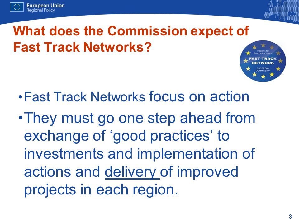 3 Fast Track Networks focus on action They must go one step ahead from exchange of good practices to investments and implementation of actions and delivery of improved projects in each region.