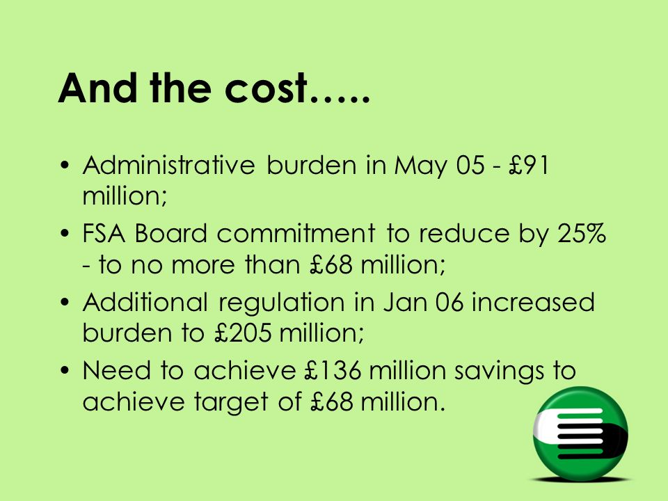 And the cost….. Administrative burden in May 05 - £91 million; FSA Board commitment to reduce by 25% - to no more than £68 million; Additional regulat