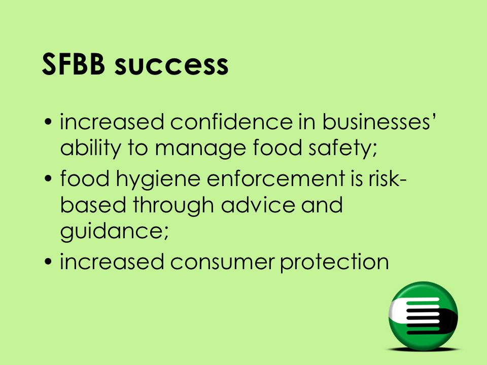 SFBB success increased confidence in businesses ability to manage food safety; food hygiene enforcement is risk- based through advice and guidance; increased consumer protection