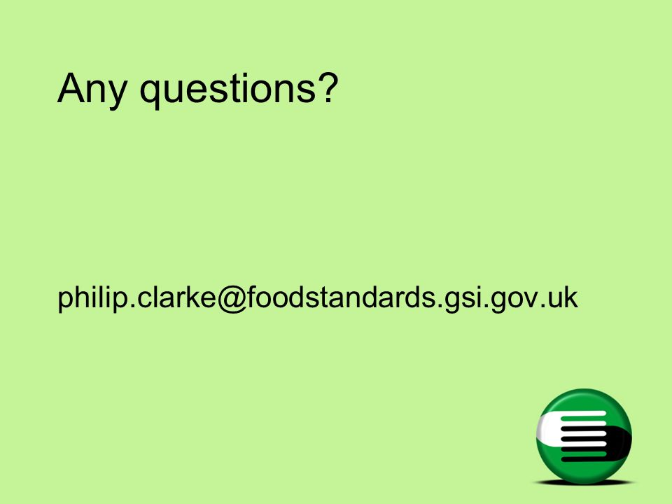 Any questions? philip.clarke@foodstandards.gsi.gov.uk