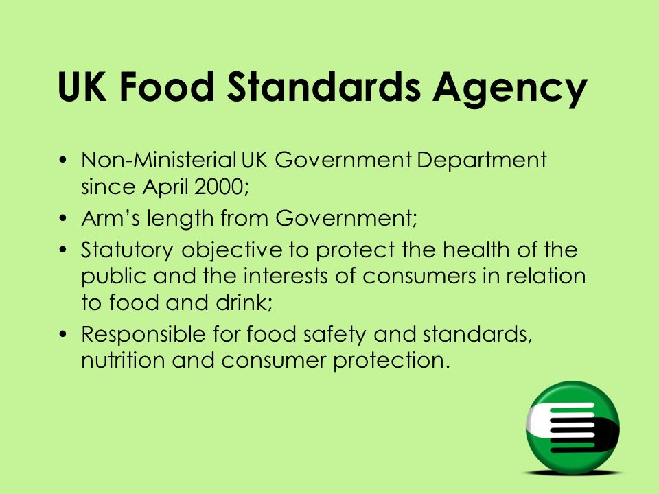 UK Food Standards Agency Non-Ministerial UK Government Department since April 2000; Arms length from Government; Statutory objective to protect the he