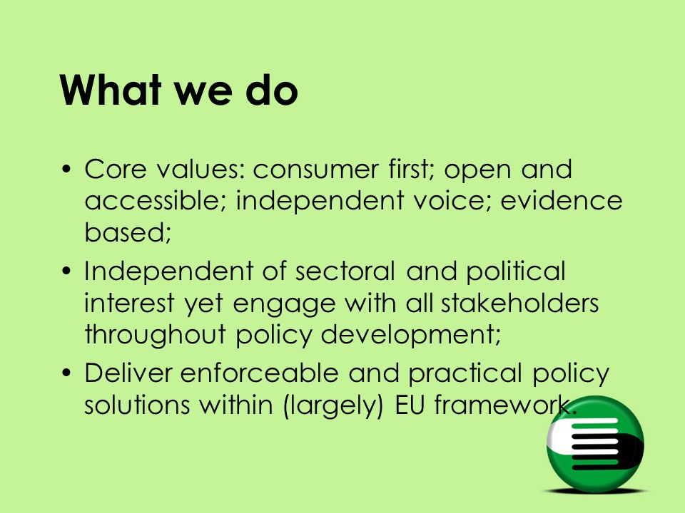 What we do Core values: consumer first; open and accessible; independent voice; evidence based; Independent of sectoral and political interest yet eng