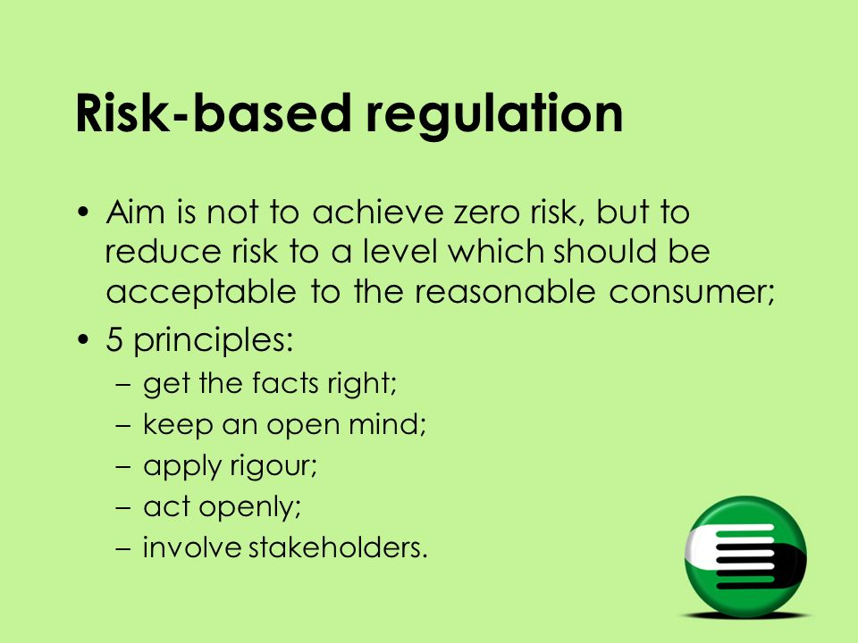 Risk-based regulation Aim is not to achieve zero risk, but to reduce risk to a level which should be acceptable to the reasonable consumer; 5 principles: –get the facts right; –keep an open mind; –apply rigour; –act openly; –involve stakeholders.