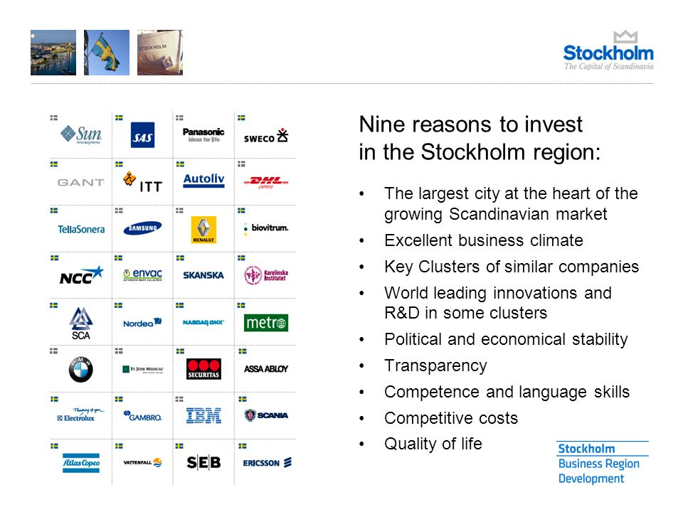 The largest city at the heart of the growing Scandinavian market Excellent business climate Key Clusters of similar companies World leading innovations and R&D in some clusters Political and economical stability Transparency Competence and language skills Competitive costs Quality of life Nine reasons to invest in the Stockholm region: