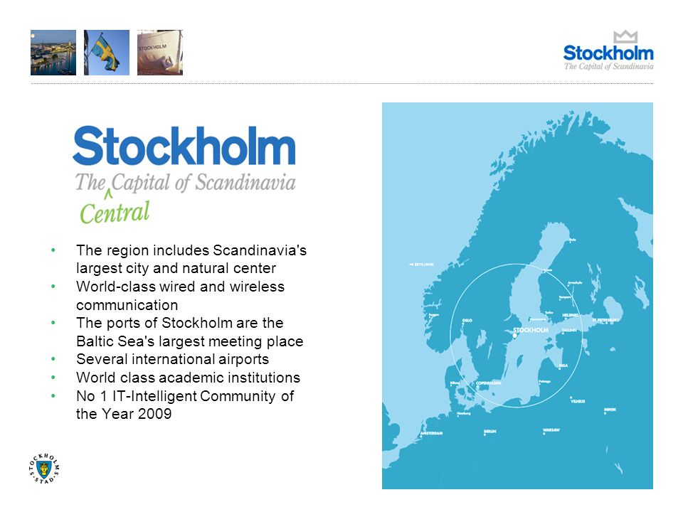 The region includes Scandinavia s largest city and natural center World-class wired and wireless communication The ports of Stockholm are the Baltic Sea s largest meeting place Several international airports World class academic institutions No 1 IT-Intelligent Community of the Year 2009
