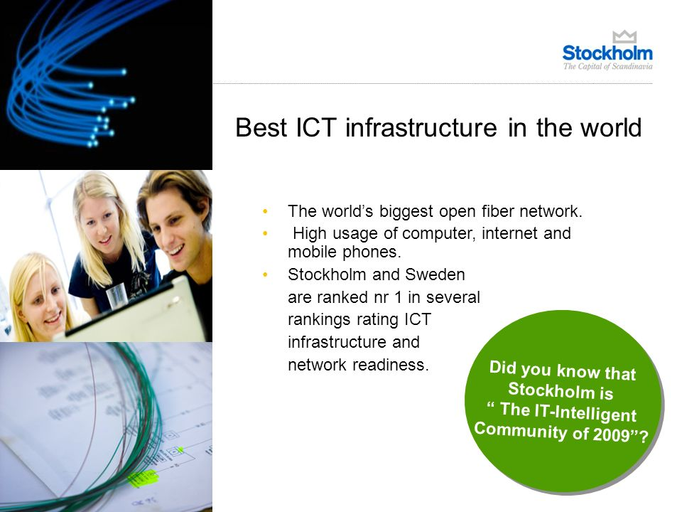 Best ICT infrastructure in the world Source: Connectivity Scorecard 2010 1.Sweden 2.US 3.Norway 4.Denmark 5.Netherlands 6.Finland 7.Australia 8.UK 9.Canada 10.Japan The worlds biggest open fiber network.