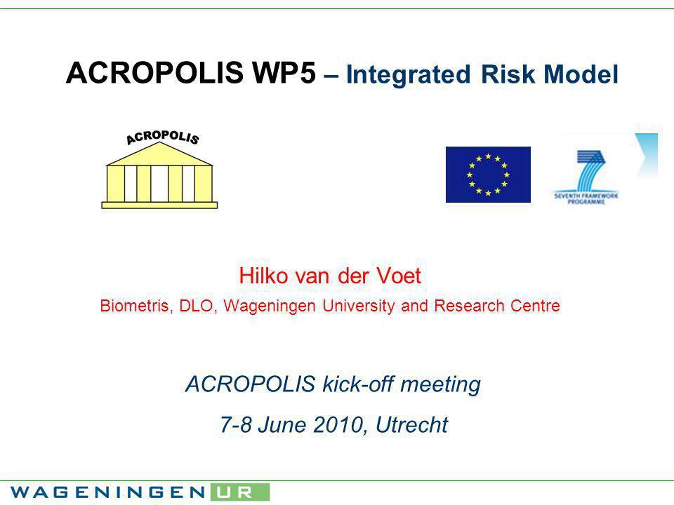 ACROPOLIS WP5 – Integrated Risk Model Hilko van der Voet Biometris, DLO, Wageningen University and Research Centre ACROPOLIS kick-off meeting 7-8 June 2010, Utrecht