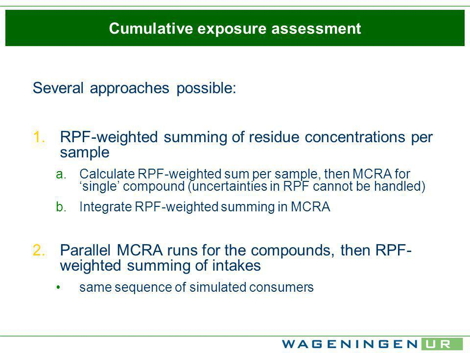Cumulative exposure assessment Several approaches possible: 1.RPF-weighted summing of residue concentrations per sample a.Calculate RPF-weighted sum per sample, then MCRA for single compound (uncertainties in RPF cannot be handled) b.Integrate RPF-weighted summing in MCRA 2.Parallel MCRA runs for the compounds, then RPF- weighted summing of intakes same sequence of simulated consumers