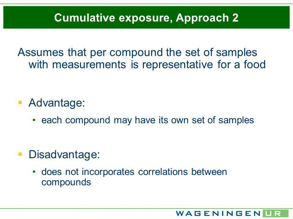 Cumulative exposure, Approach 2 Assumes that per compound the set of samples with measurements is representative for a food Advantage: each compound may have its own set of samples Disadvantage: does not incorporates correlations between compounds
