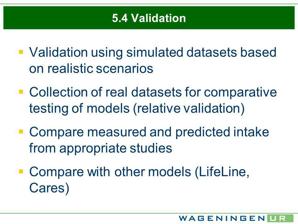 5.4 Validation Validation using simulated datasets based on realistic scenarios Collection of real datasets for comparative testing of models (relativ