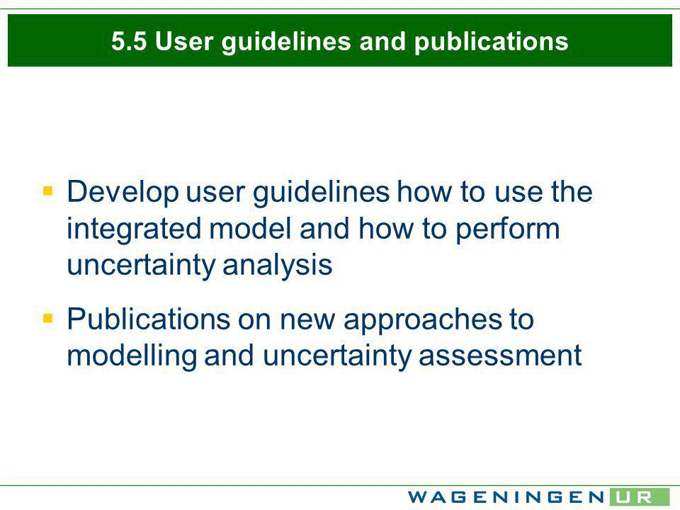5.5 User guidelines and publications Develop user guidelines how to use the integrated model and how to perform uncertainty analysis Publications on new approaches to modelling and uncertainty assessment