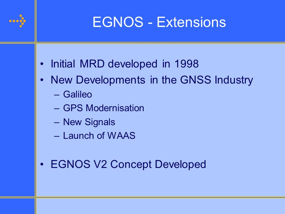 EGNOS - Extensions Initial MRD developed in 1998 New Developments in the GNSS Industry –Galileo –GPS Modernisation –New Signals –Launch of WAAS EGNOS