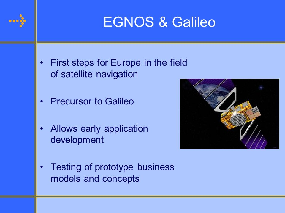 EGNOS & Galileo First steps for Europe in the field of satellite navigation Precursor to Galileo Allows early application development Testing of proto