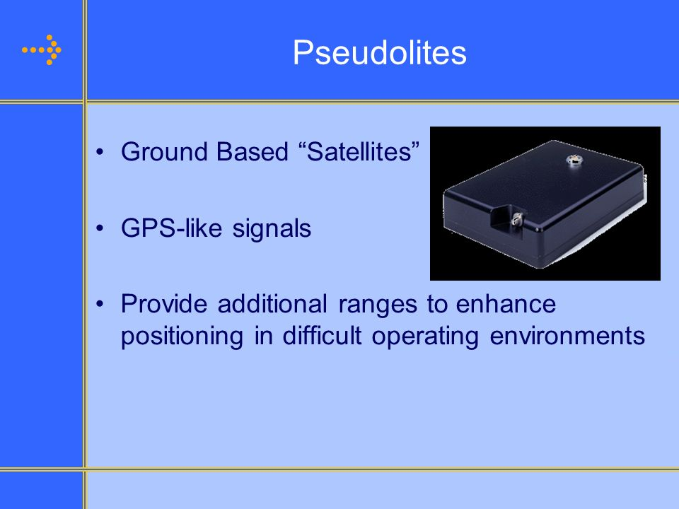 Pseudolites Ground Based Satellites GPS-like signals Provide additional ranges to enhance positioning in difficult operating environments