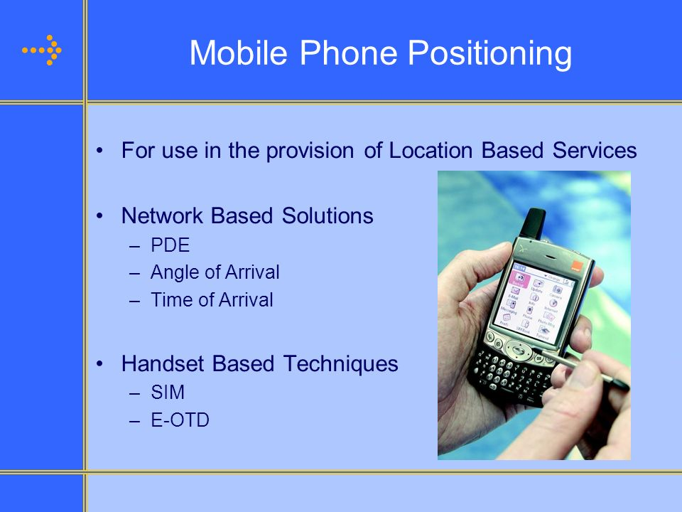 Mobile Phone Positioning For use in the provision of Location Based Services Network Based Solutions –PDE –Angle of Arrival –Time of Arrival Handset B