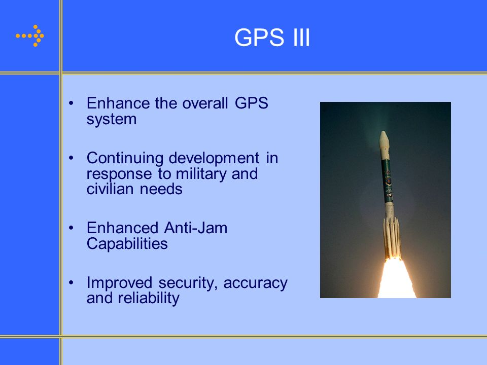 GPS III Enhance the overall GPS system Continuing development in response to military and civilian needs Enhanced Anti-Jam Capabilities Improved secur