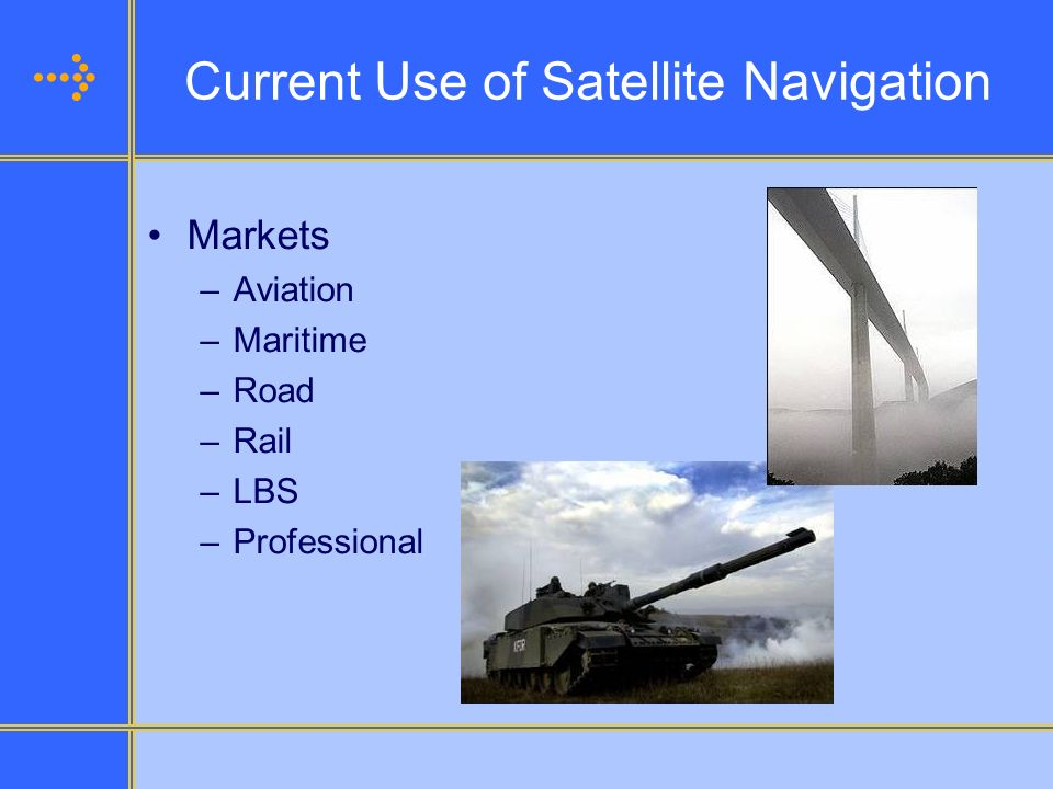 Current Use of Satellite Navigation Markets –Aviation –Maritime –Road –Rail –LBS –Professional