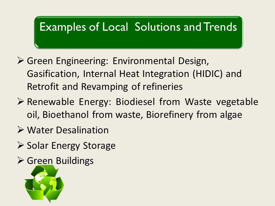 Green Engineering: Environmental Design, Gasification, Internal Heat Integration (HIDIC) and Retrofit and Revamping of refineries Renewable Energy: Biodiesel from Waste vegetable oil, Bioethanol from waste, Biorefinery from algae Water Desalination Solar Energy Storage Green Buildings Examples of Local Solutions and Trends
