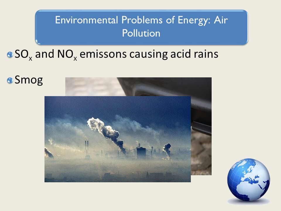 Environmental Problems of Energy: Air Pollution SO x and NO x emissons causing acid rains Smog