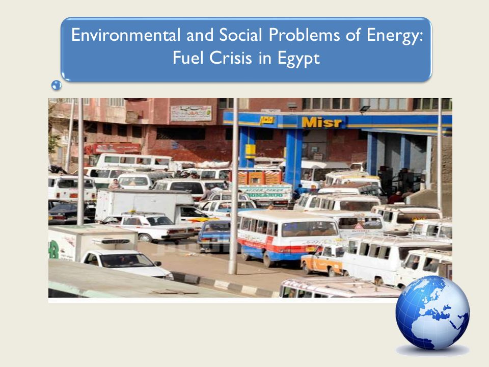 Environmental and Social Problems of Energy: Fuel Crisis in Egypt Depleting sources of locally produced petroleum and natural gas Fuel subsidies affect negatively on economic growth.