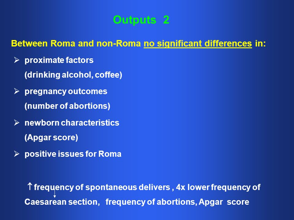 Outputs 2 proximate factors (drinking alcohol, coffee) pregnancy outcomes (number of abortions) newborn characteristics (Apgar score) positive issues for Roma frequency of spontaneous delivers, 4x lower frequency of Caesarean section, frequency of abortions, Apgar score Between Roma and non-Roma no significant differences in: