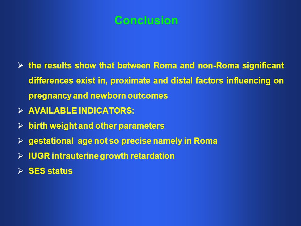 Conclusion the results show that between Roma and non-Roma significant differences exist in, proximate and distal factors influencing on pregnancy and newborn outcomes AVAILABLE INDICATORS: birth weight and other parameters gestational age not so precise namely in Roma IUGR intrauterine growth retardation SES status