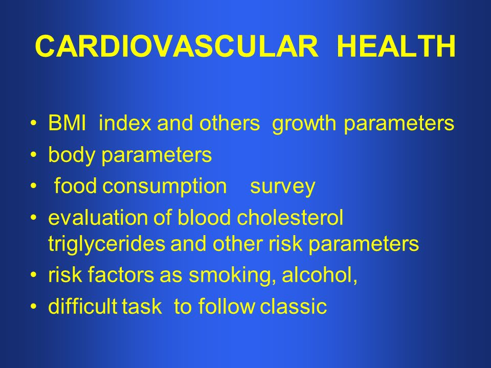 CARDIOVASCULAR HEALTH BMI index and others growth parameters body parameters food consumption survey evaluation of blood cholesterol triglycerides and other risk parameters risk factors as smoking, alcohol, difficult task to follow classic