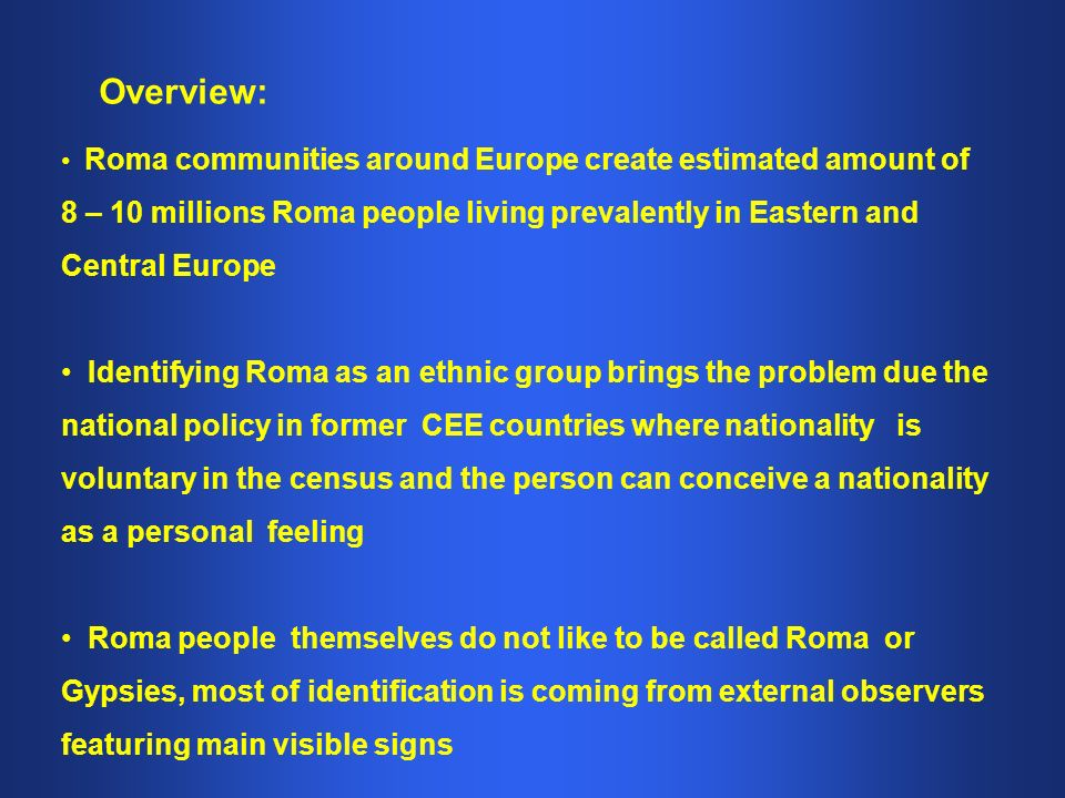Overview: Roma communities around Europe create estimated amount of 8 – 10 millions Roma people living prevalently in Eastern and Central Europe Identifying Roma as an ethnic group brings the problem due the national policy in former CEE countries where nationality is voluntary in the census and the person can conceive a nationality as a personal feeling Roma people themselves do not like to be called Roma or Gypsies, most of identification is coming from external observers featuring main visible signs