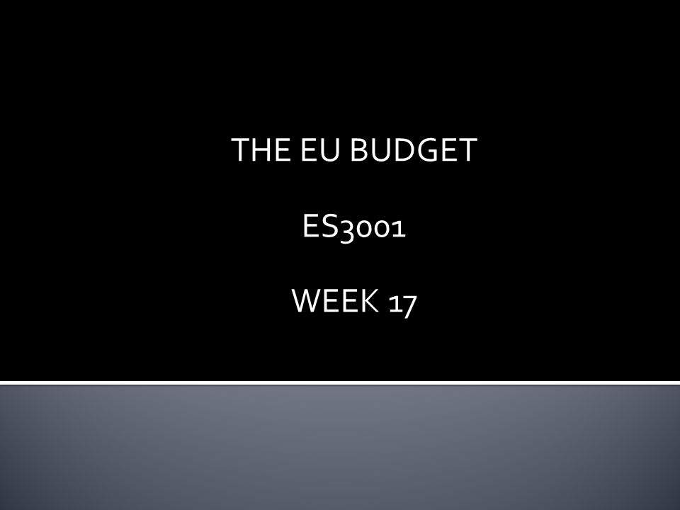 THE EU BUDGET ES3001 WEEK 17