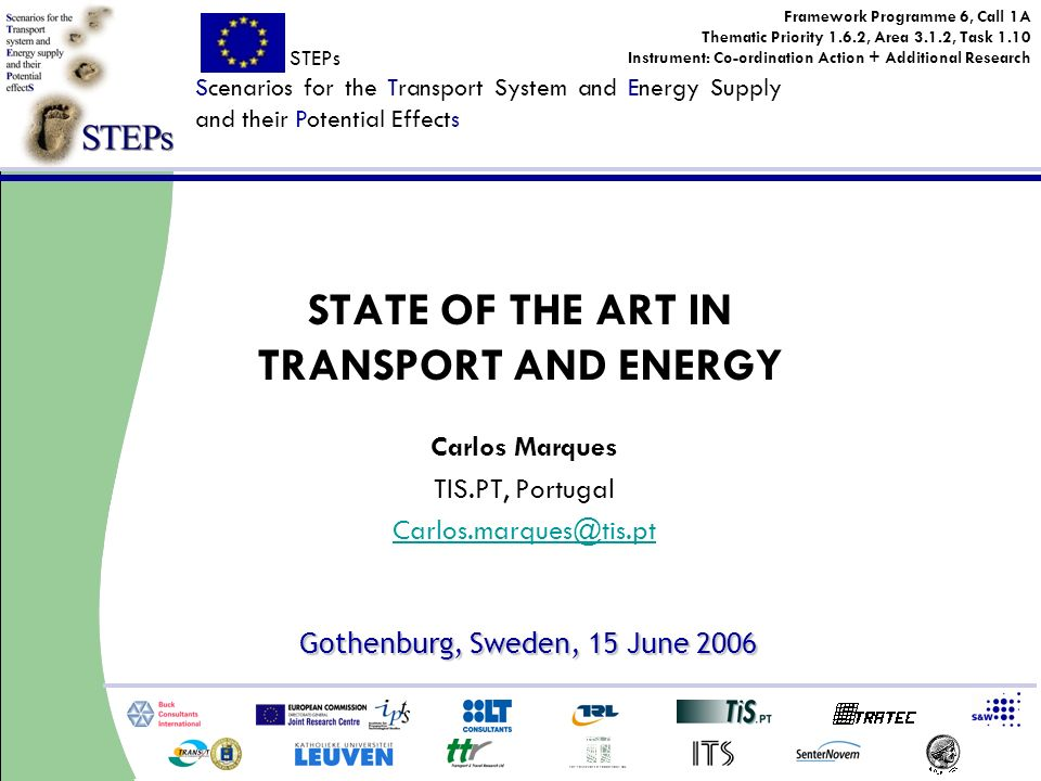 STEPs Scenarios for the Transport System and Energy Supply and their Potential Effects Framework Programme 6, Call 1A Thematic Priority 1.6.2, Area 3.1.2, Task 1.10 Instrument: Co-ordination Action + Additional Research Gothenburg, Sweden, 15 June 2006 Carlos Marques TIS.PT, Portugal Carlos.marques@tis.pt STATE OF THE ART IN TRANSPORT AND ENERGY